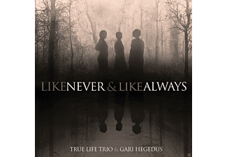 True Life Trio & Gari Hegedus - LIKE NEVER & ALWAYS - (CD)